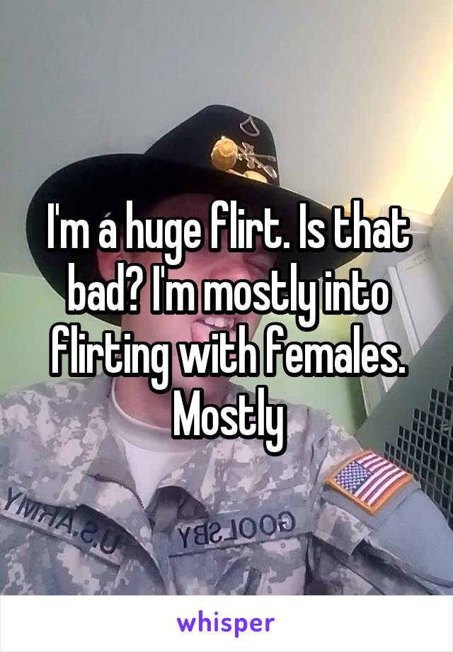 I'm a huge flirt. Is that bad? I'm mostly into flirting with females. Mostly