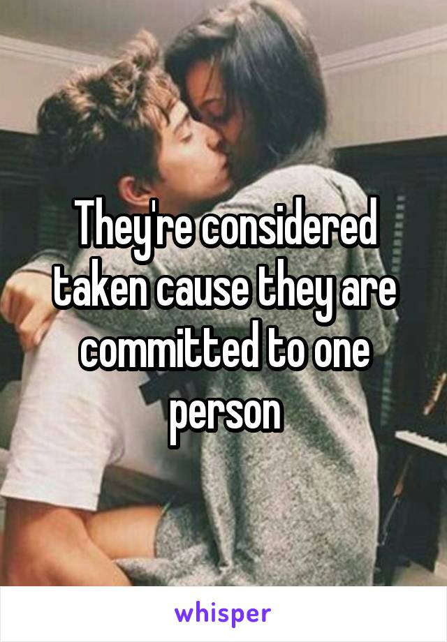 They're considered taken cause they are committed to one person