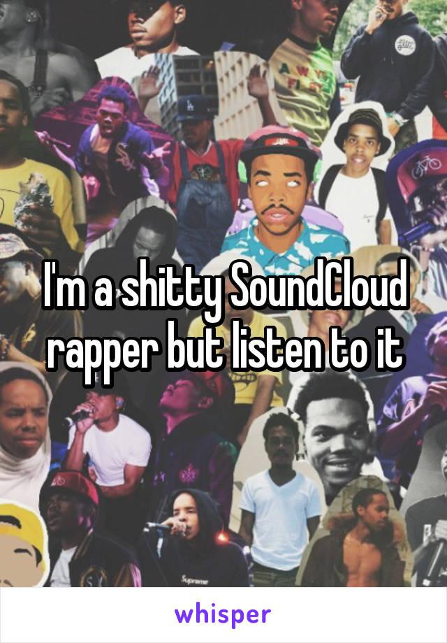 I'm a shitty SoundCloud rapper but listen to it