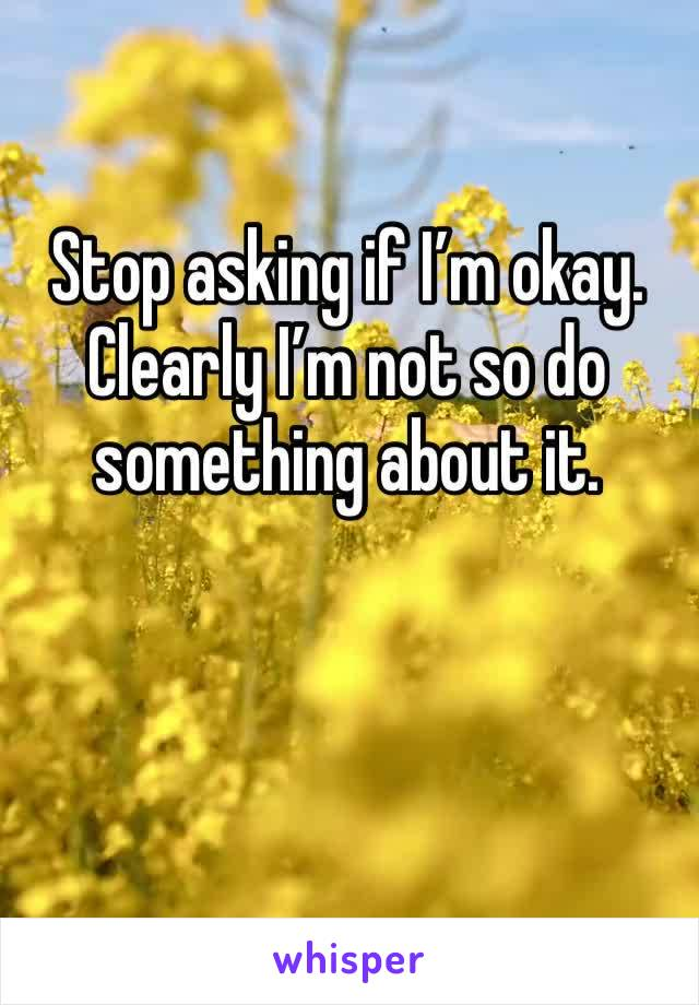 Stop asking if I'm okay. Clearly I'm not so do something about it.