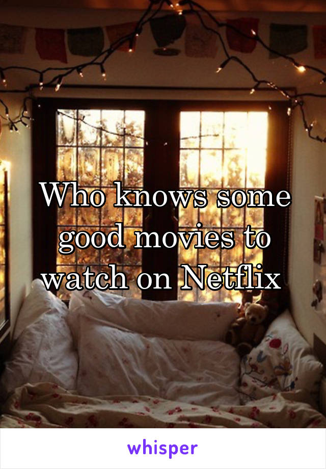Who knows some good movies to watch on Netflix