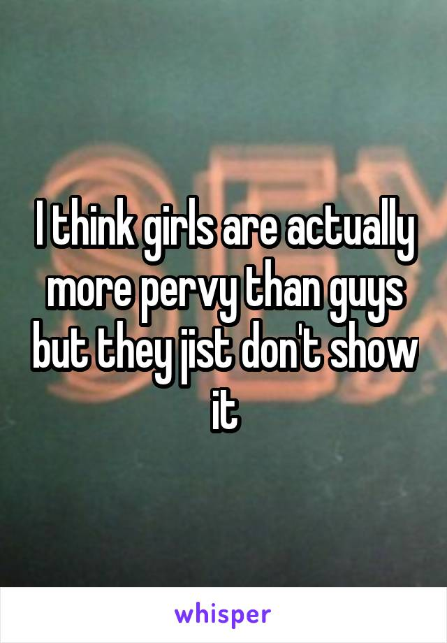 I think girls are actually more pervy than guys but they jist don't show it