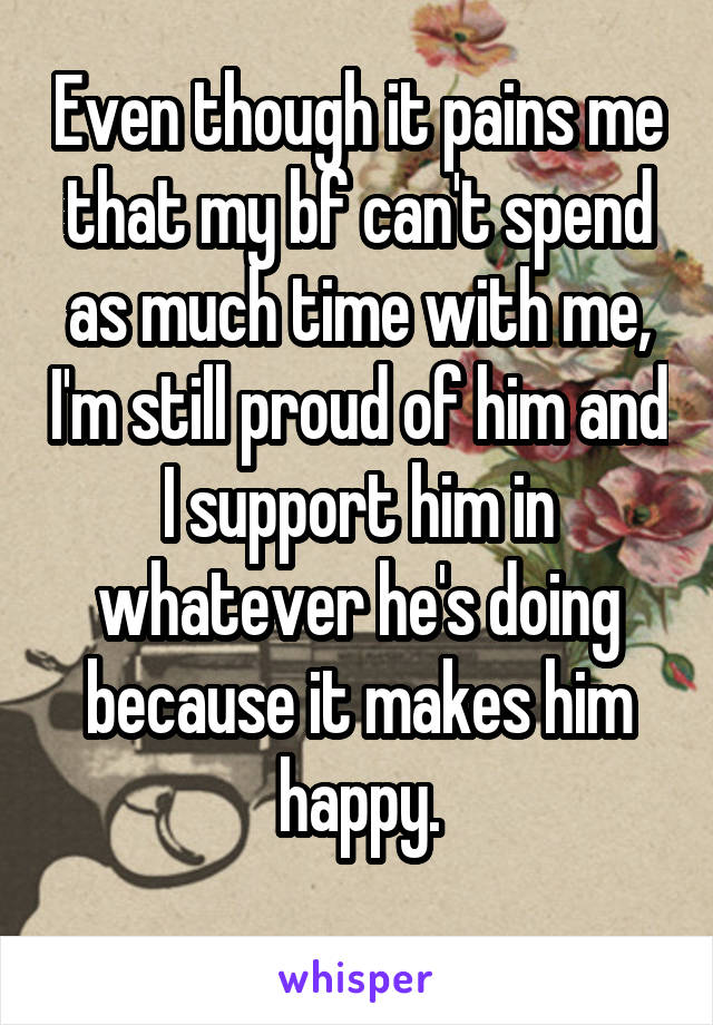 Even though it pains me that my bf can't spend as much time with me, I'm still proud of him and I support him in whatever he's doing because it makes him happy.