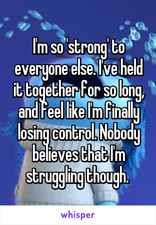 I'm so 'strong' to everyone else. I've held it together for so long, and feel like I'm finally losing control. Nobody believes that I'm struggling though.