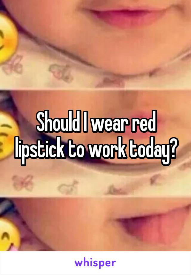 Should I wear red lipstick to work today?