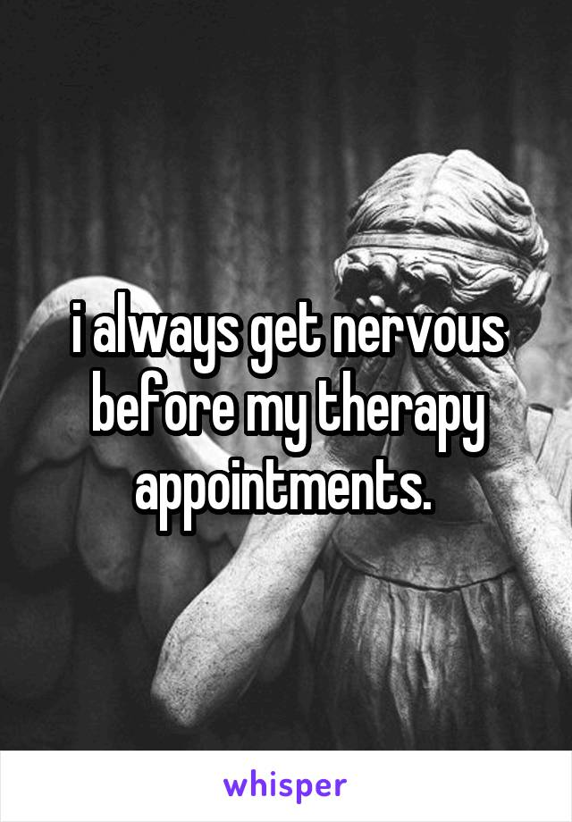 i always get nervous before my therapy appointments.