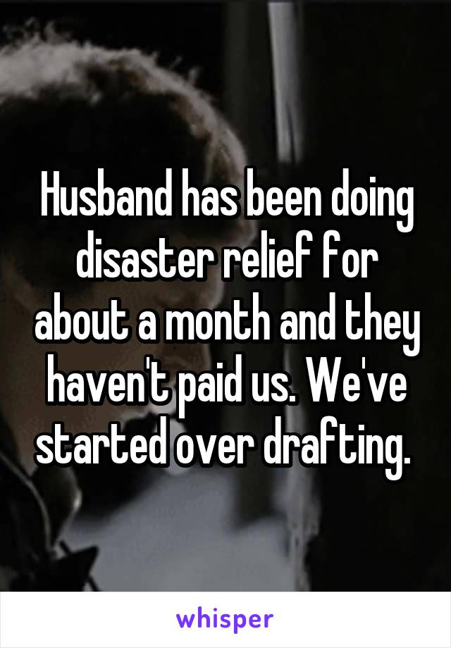 Husband has been doing disaster relief for about a month and they haven't paid us. We've started over drafting.