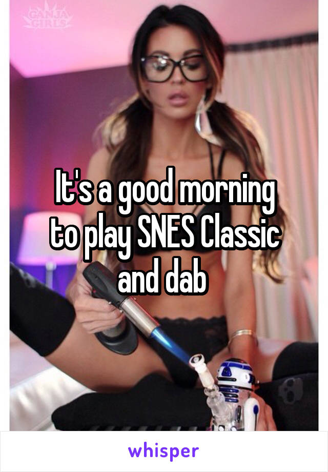 It's a good morning to play SNES Classic and dab