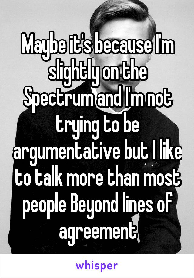 Maybe it's because I'm slightly on the Spectrum and I'm not trying to be argumentative but I like to talk more than most people Beyond lines of agreement