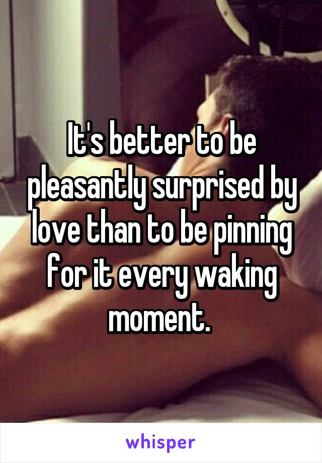 It's better to be pleasantly surprised by love than to be pinning for it every waking moment.