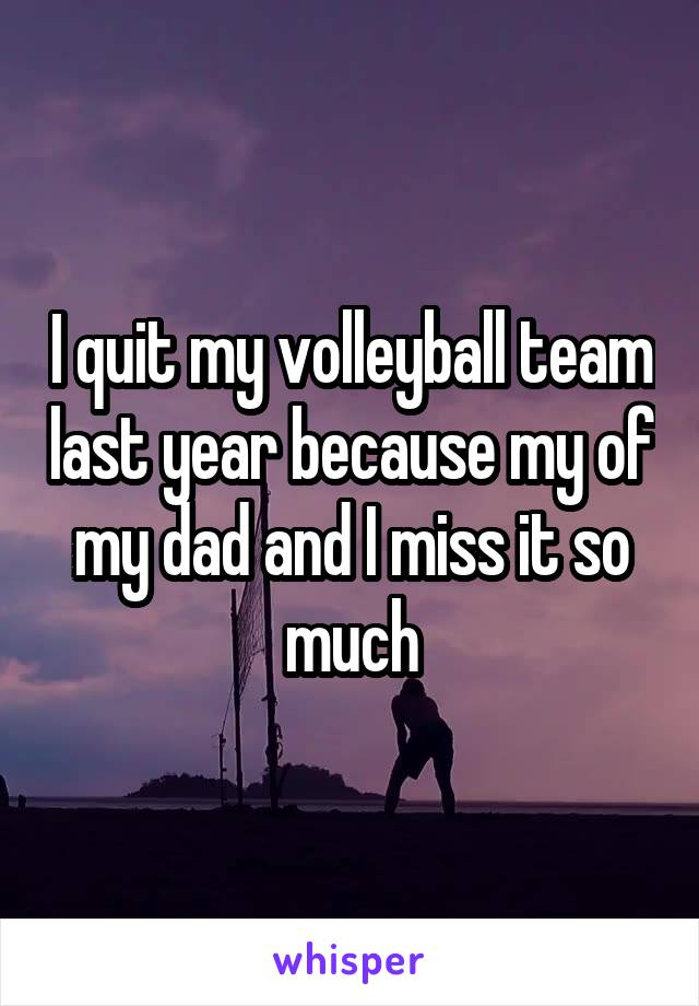 I quit my volleyball team last year because my of my dad and I miss it so much