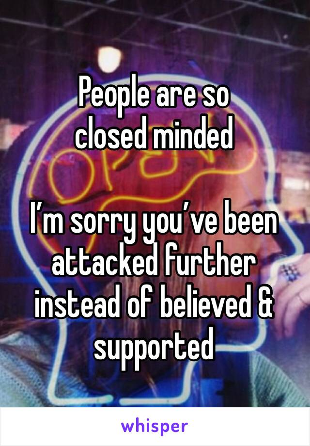 People are so closed minded  I'm sorry you've been attacked further instead of believed & supported