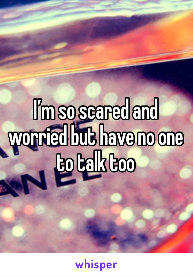 I'm so scared and worried but have no one to talk too