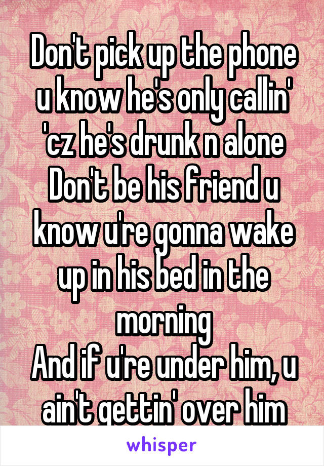 Don't pick up the phone u know he's only callin' 'cz he's drunk n alone Don't be his friend u know u're gonna wake up in his bed in the morning And if u're under him, u ain't gettin' over him