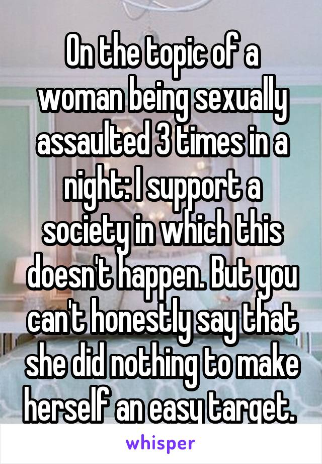 On the topic of a woman being sexually assaulted 3 times in a night: I support a society in which this doesn't happen. But you can't honestly say that she did nothing to make herself an easy target.