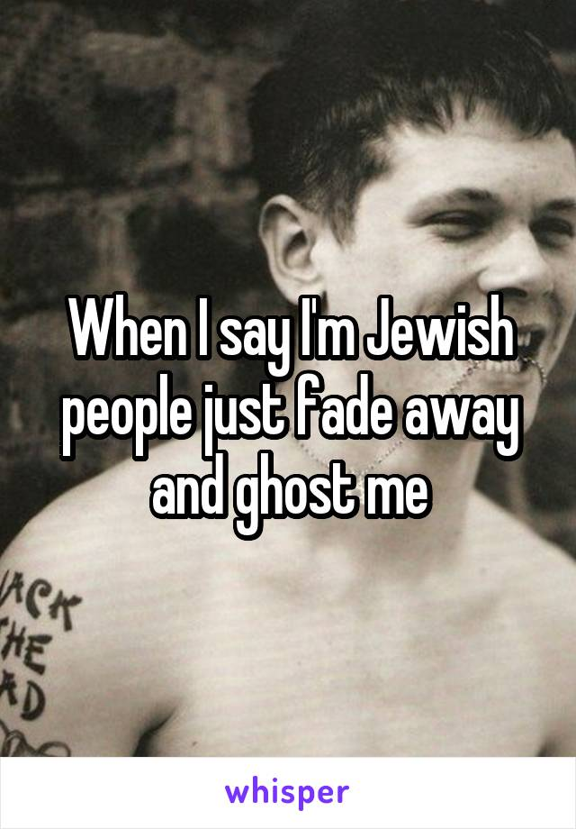 When I say I'm Jewish people just fade away and ghost me