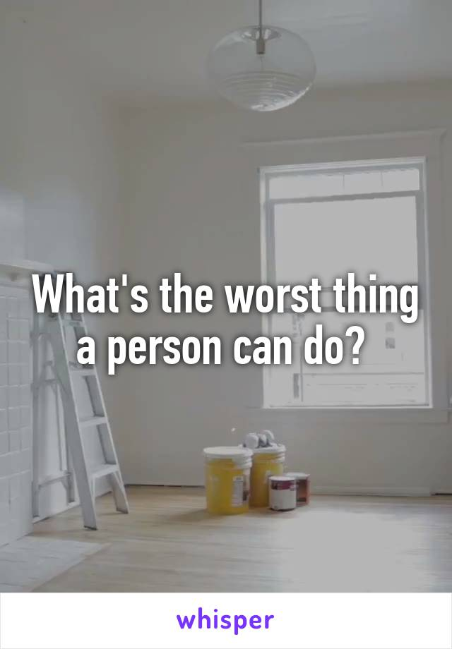 What's the worst thing a person can do?