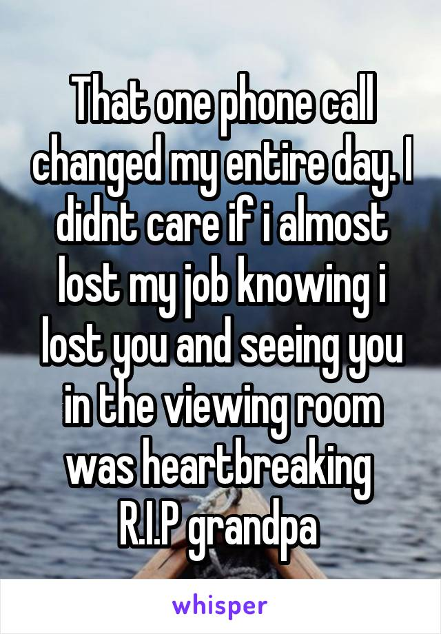 That one phone call changed my entire day. I didnt care if i almost lost my job knowing i lost you and seeing you in the viewing room was heartbreaking  R.I.P grandpa