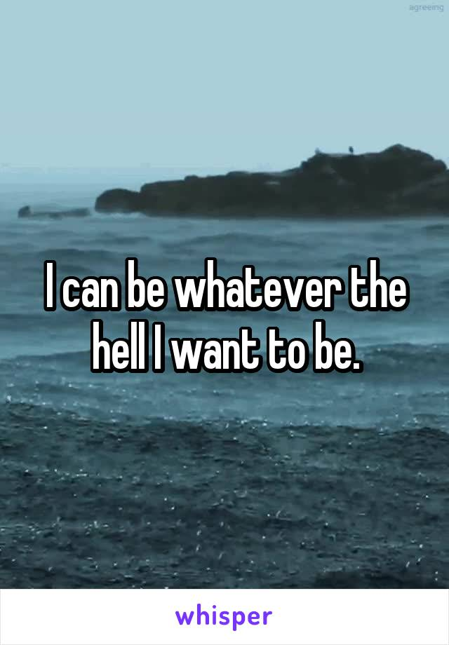 I can be whatever the hell I want to be.