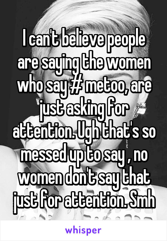 I can't believe people are saying the women who say # metoo, are just asking for attention. Ugh that's so messed up to say , no women don't say that just for attention. Smh