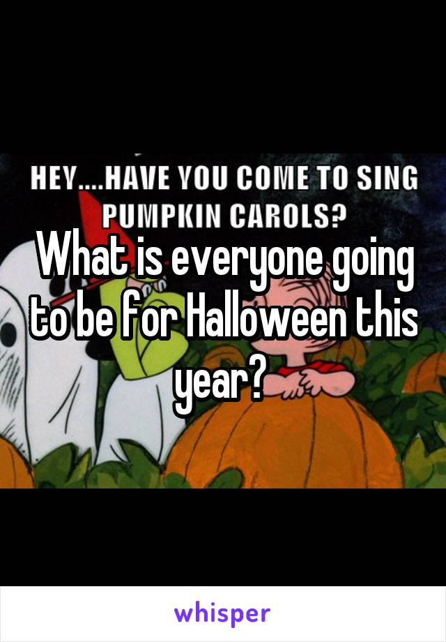 What is everyone going to be for Halloween this year?