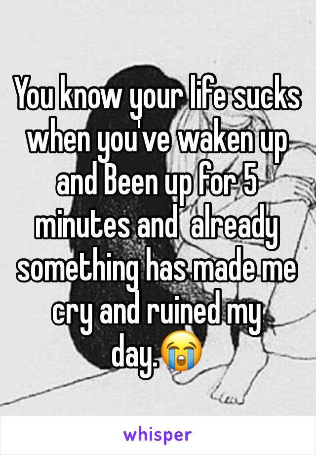 You know your life sucks when you've waken up and Been up for 5 minutes and  already something has made me cry and ruined my day.😭
