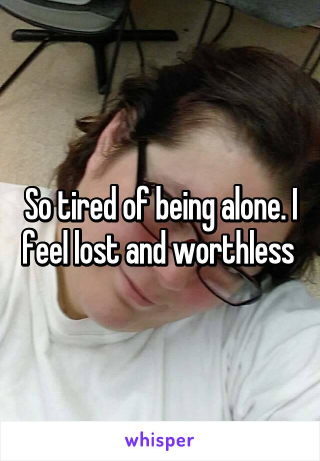 So tired of being alone. I feel lost and worthless
