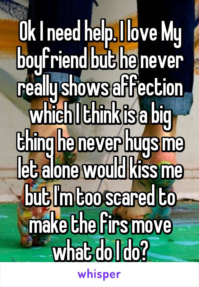 Ok I need help. I love My boyfriend but he never really shows affection which I think is a big thing he never hugs me let alone would kiss me but I'm too scared to make the firs move what do I do?