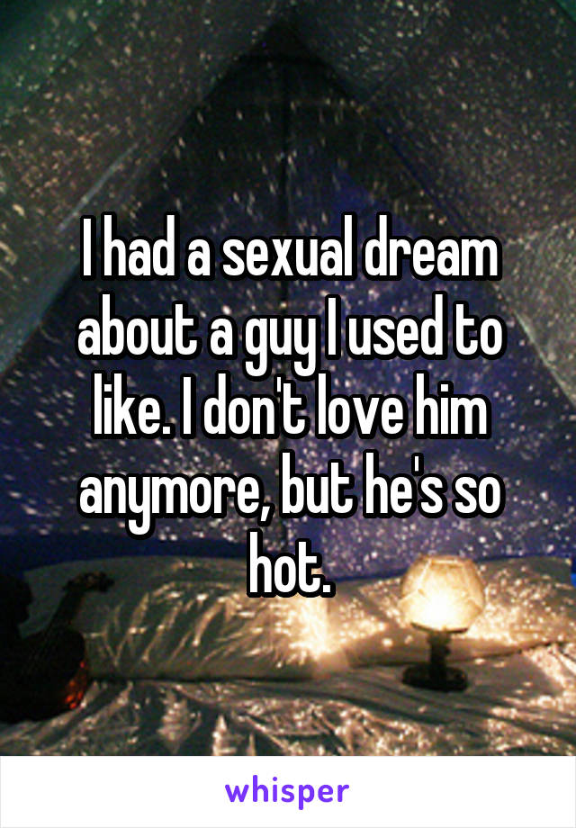 I had a sexual dream about a guy I used to like. I don't love him anymore, but he's so hot.