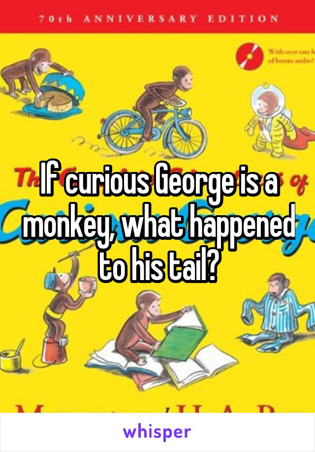 If curious George is a monkey, what happened to his tail?
