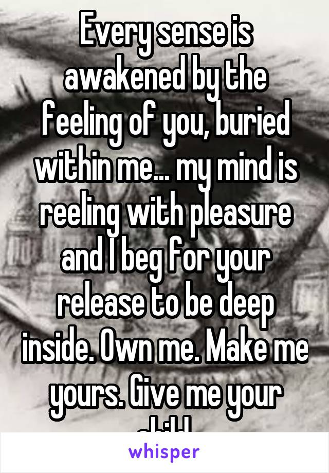Every sense is awakened by the feeling of you, buried within me... my mind is reeling with pleasure and I beg for your release to be deep inside. Own me. Make me yours. Give me your child.