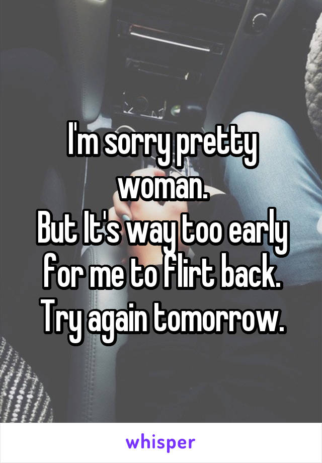 I'm sorry pretty woman. But It's way too early for me to flirt back. Try again tomorrow.
