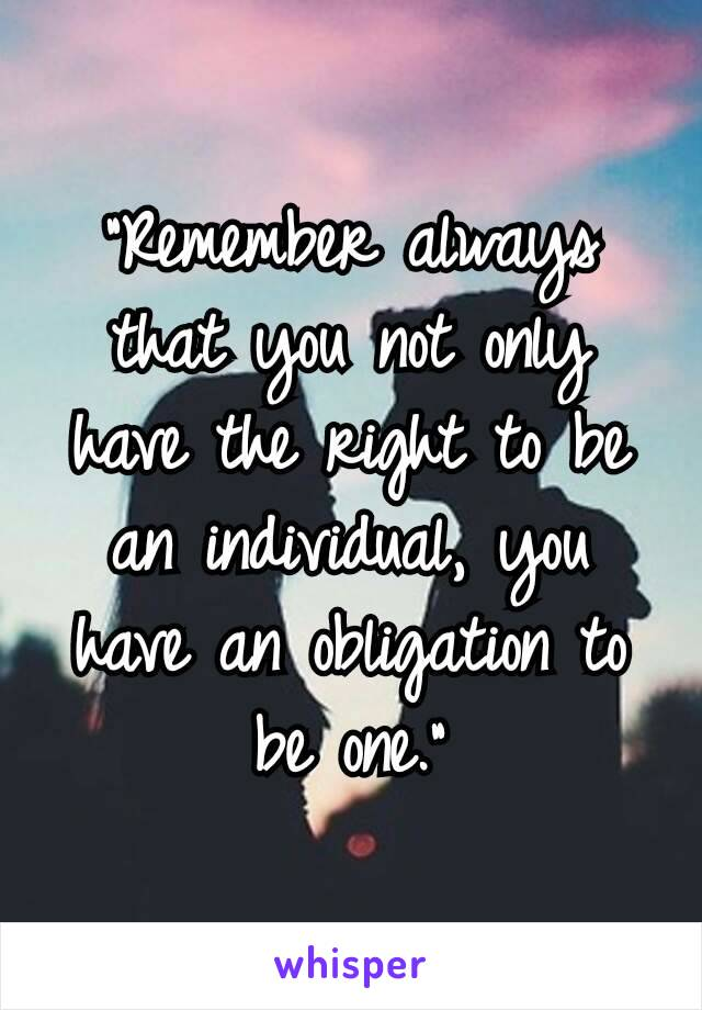 """Remember always that you not only have the right to be an individual, you have an obligation to be one."""