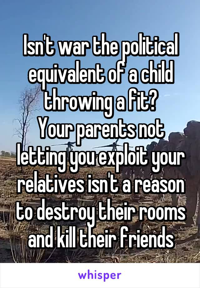 Isn't war the political equivalent of a child throwing a fit? Your parents not letting you exploit your relatives isn't a reason to destroy their rooms and kill their friends
