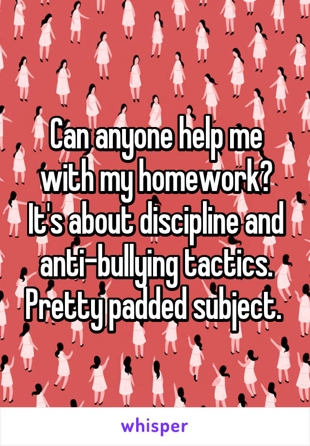Can anyone help me with my homework? It's about discipline and anti-bullying tactics. Pretty padded subject.