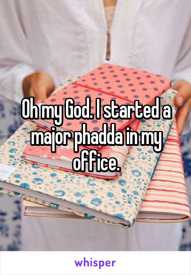 Oh my God. I started a major phadda in my office.