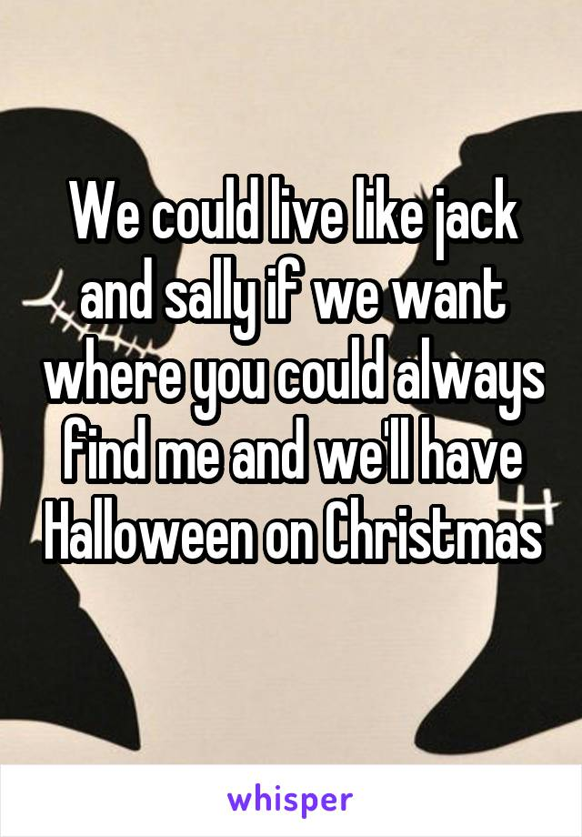 We could live like jack and sally if we want where you could always find me and we'll have Halloween on Christmas