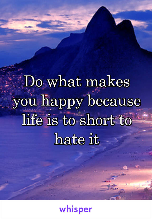 Do what makes you happy because life is to short to hate it