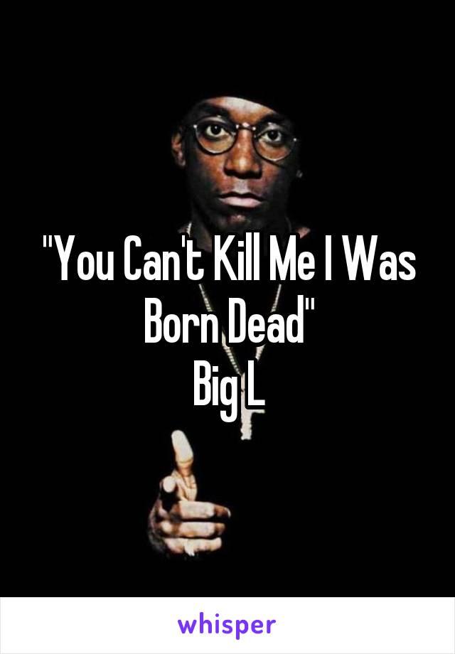 """""""You Can't Kill Me I Was Born Dead"""" Big L"""