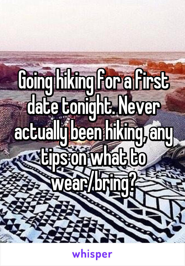 Going hiking for a first date tonight. Never actually been hiking, any tips on what to wear/bring?