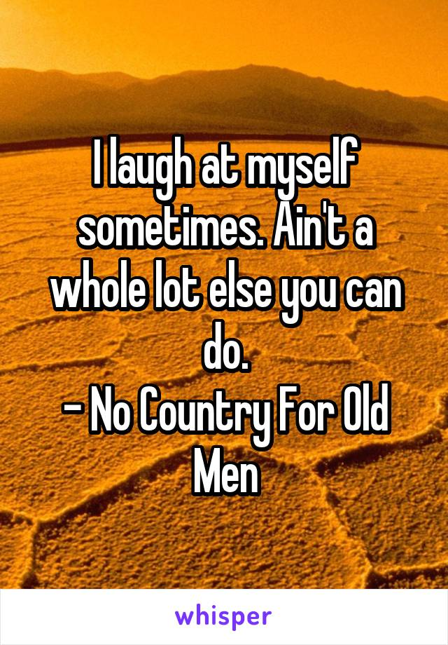 I laugh at myself sometimes. Ain't a whole lot else you can do. - No Country For Old Men