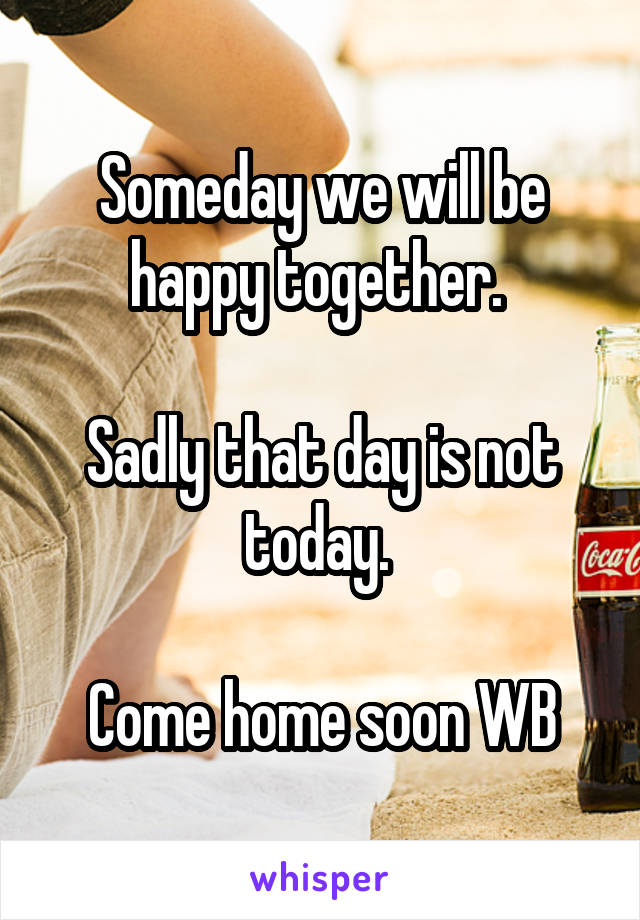 Someday we will be happy together.   Sadly that day is not today.   Come home soon WB
