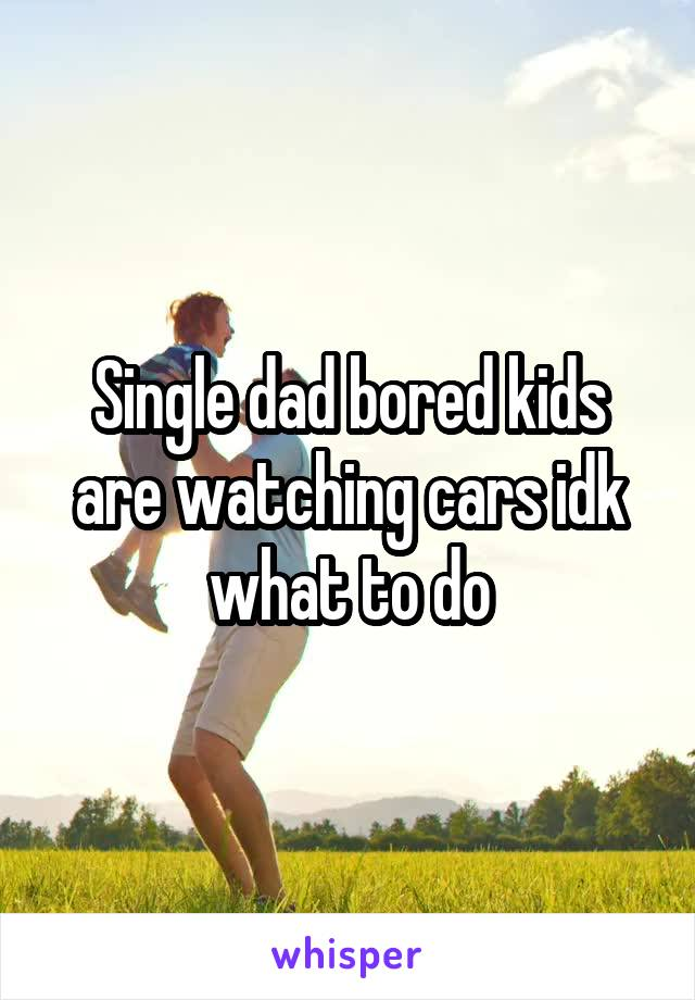 Single dad bored kids are watching cars idk what to do