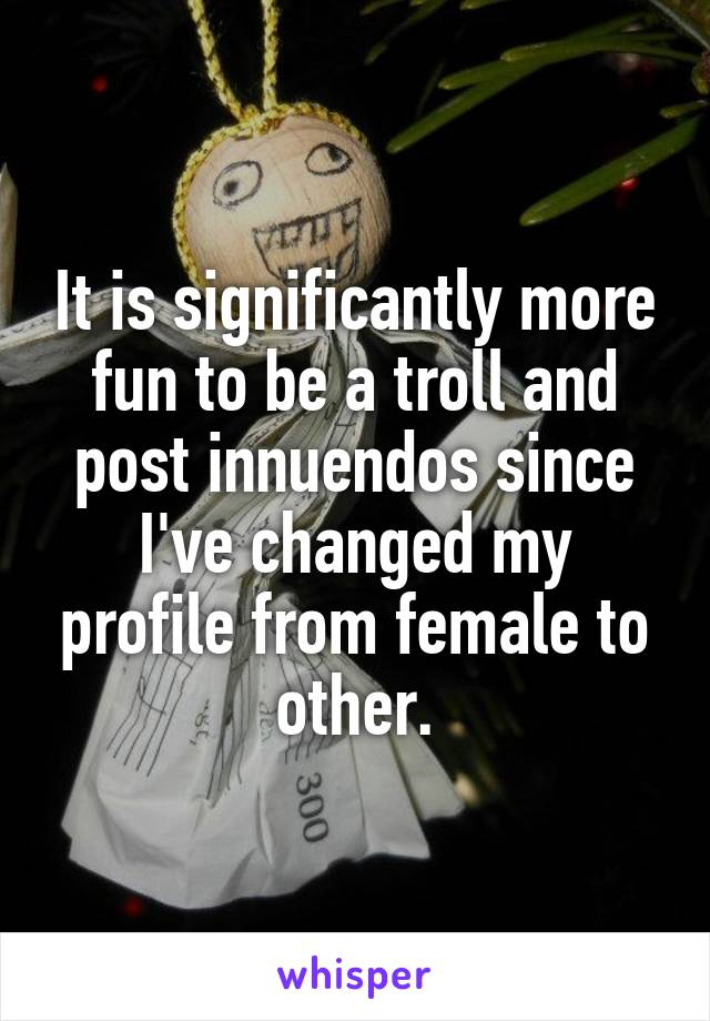 It is significantly more fun to be a troll and post innuendos since I've changed my profile from female to other.
