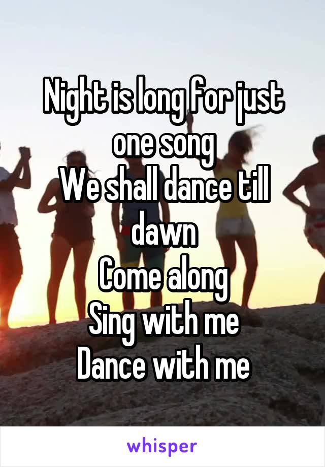 Night is long for just one song We shall dance till dawn Come along Sing with me Dance with me