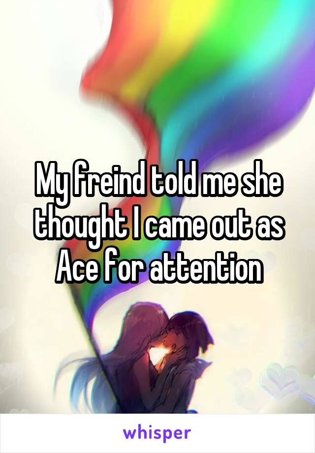 My freind told me she thought I came out as Ace for attention