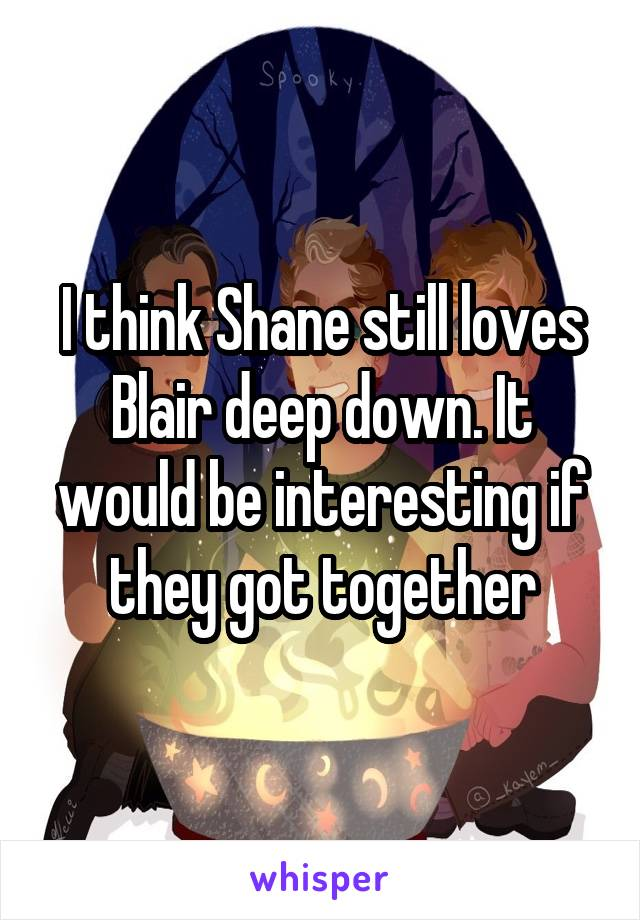 I think Shane still loves Blair deep down. It would be interesting if they got together