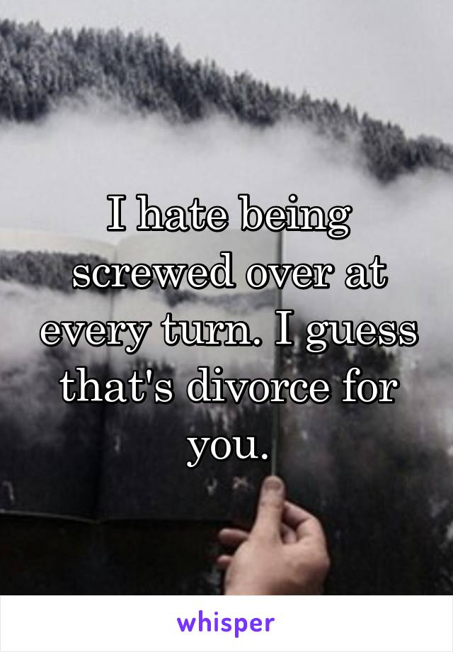I hate being screwed over at every turn. I guess that's divorce for you.