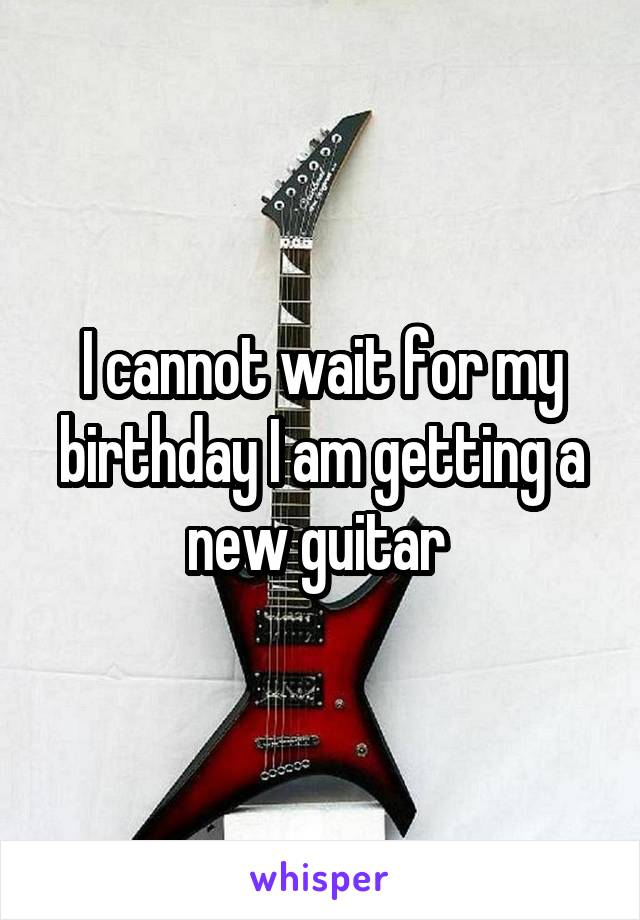 I cannot wait for my birthday I am getting a new guitar