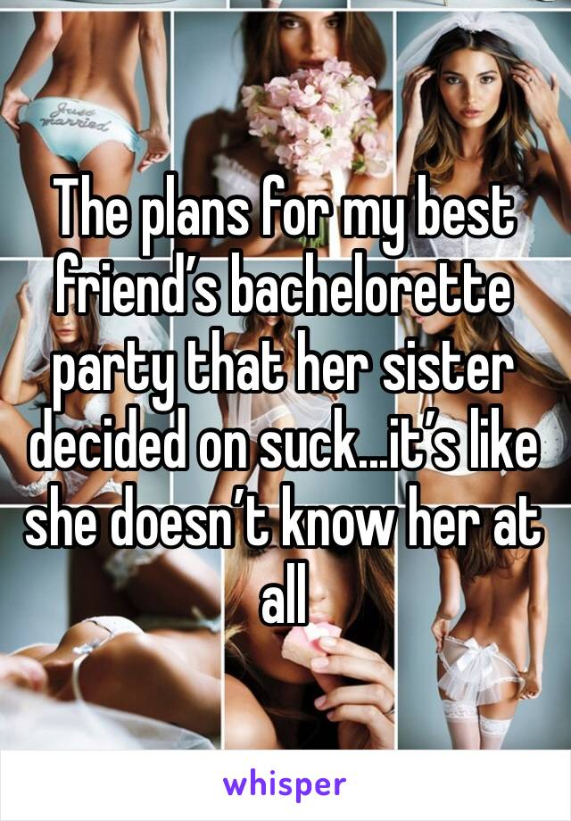 The plans for my best friend's bachelorette party that her sister decided on suck...it's like she doesn't know her at all